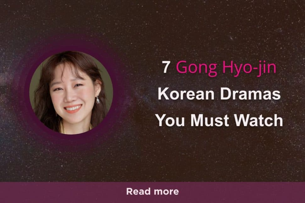 7 Gong Hyo Jin Korean Dramas You Must Watch